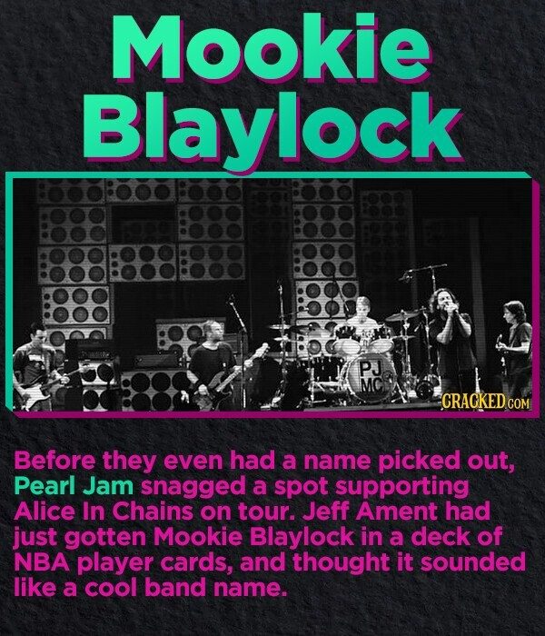 Mookie Blaylock PJ MC CRACKED.co Before they even had a name picked out, Pearl Jam snagged a spot supporting Alice In Chains on tour. Jeff Ament had just gotten Mookie Blaylock in a deck of NBA player cards, and thought it sounded like a cool band name.