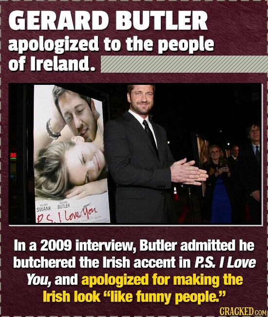 GERARD BUTLER apologized to the people of Ireland. GeS BUTLER SWANK L loveyou In a 2009 interview, Butler admitted he butchered the Irish accent in P.