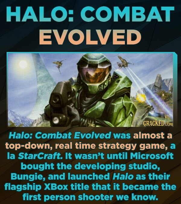 HALO: COMBAT EVOLVED CRACKED Halo: Combat Evolved was almost a top-down, real time strategy game, a la Starcraft. It wasn't until Microsoft bought the developing studio, Bungie, and launched Halo as their flagship XBox title that it became the first person shooter we know.