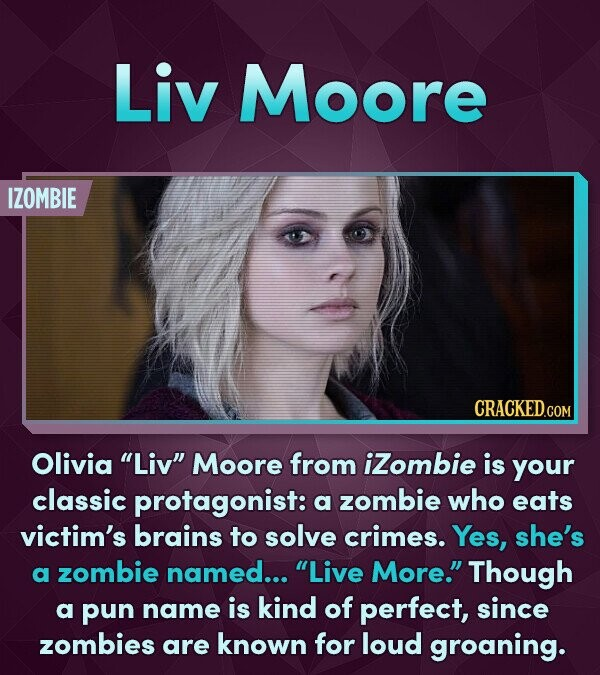 Liv Moore IZOMBIE Olivia Liv Moore from iZombie is your classic protagonist: a zombie who eats victim's brains to solve crimes. Yes, she's a zombie named... Live More. Though a pun name is kind of perfect, since zombies are known for loud groaning.