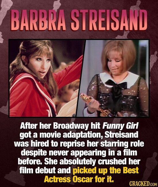 BARBRA STREISAND After her Broadway hit Funny Girl got a movie adaptation, Streisand was hired to reprise her starring role despite never appearing in a film before. She absolutely crushed her film debut and picked up the Best Actress Oscar for it. CRACKED.COM