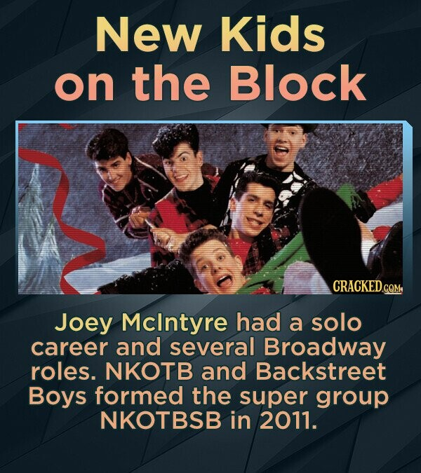 New Kids on the Block CRACKED.co Joey Mclntyre had a solo career and several Broadway roles. NKOTB and Backstreet Boys formed the super group NKOTBSB in 2011.