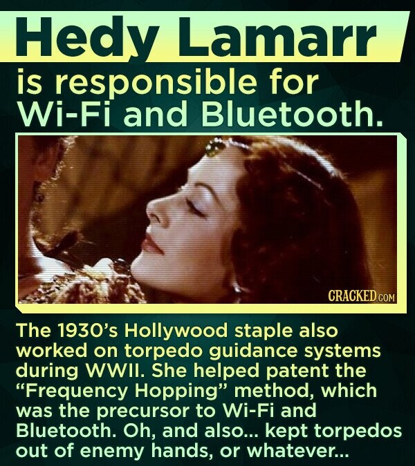 Hedy Lamarr is responsible for Wi-Fi and Bluetooth. CRACKED COM The 1930's Hollywood staple also worked on torpedo guidance systems during WWII. She helped patent the Frequency Hopping method, which was the precursor to Wi-Fi and Bluetooth. Oh, and also... kept torpedos out of enemy hands, or whatever...