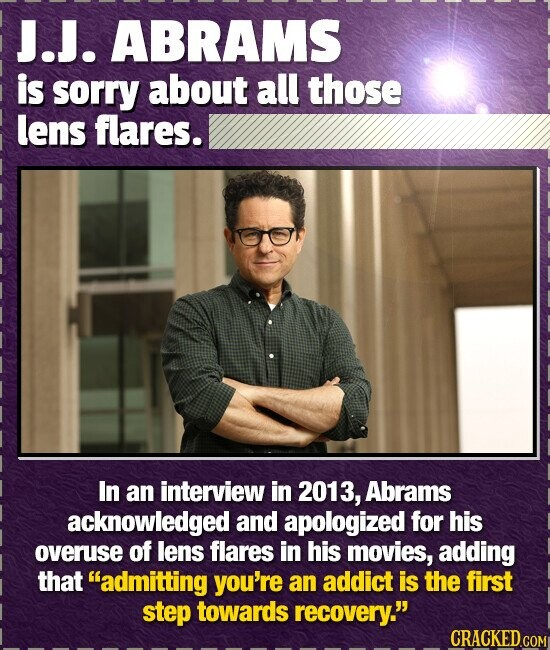 J.J. ABRAMS is sorry about all those lens flares. In an interview in 2013, Abrams acknowledged and apologized for his overuse of lens flares in his mo