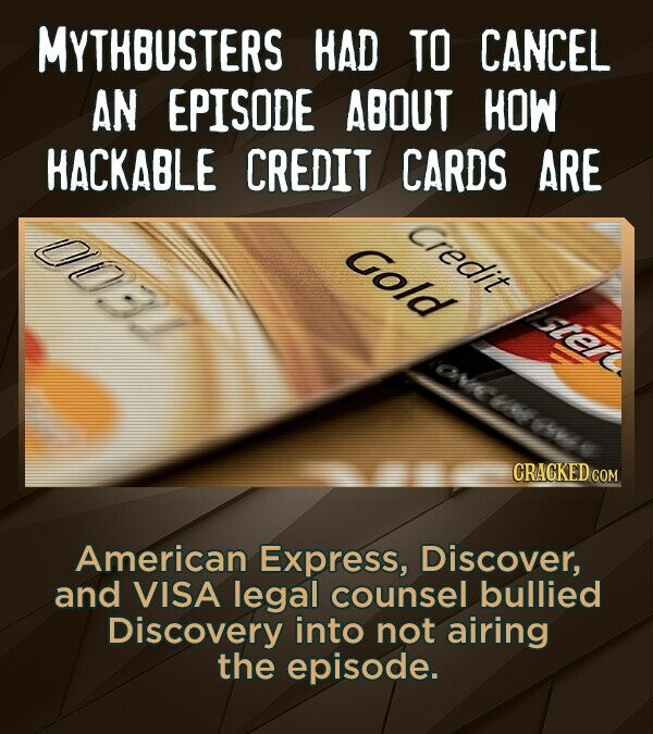 MYTHBUSTERS HAD TO CANCEL AN EPISODE ABOUT HOW HACKABLE CREDIT CARDS ARE 00. Credit Gold OE 6r CRACKEDcO American Express, Discover, and VISA legal co
