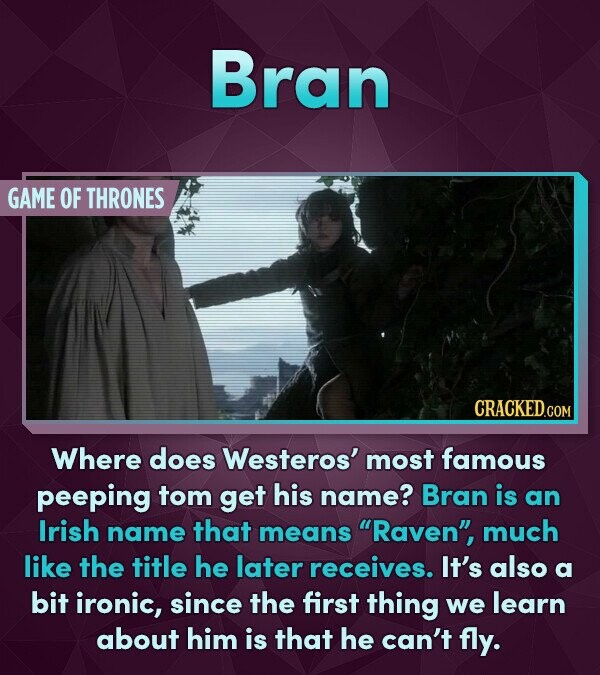 Bran GAME OF THRONES Where does Westeros' most famous peeping tom get his name? Bran is an Irish name that means Raven much like the title he later receives. It's also a bit ironic, since the first thing we learn about him is that he can't fly.