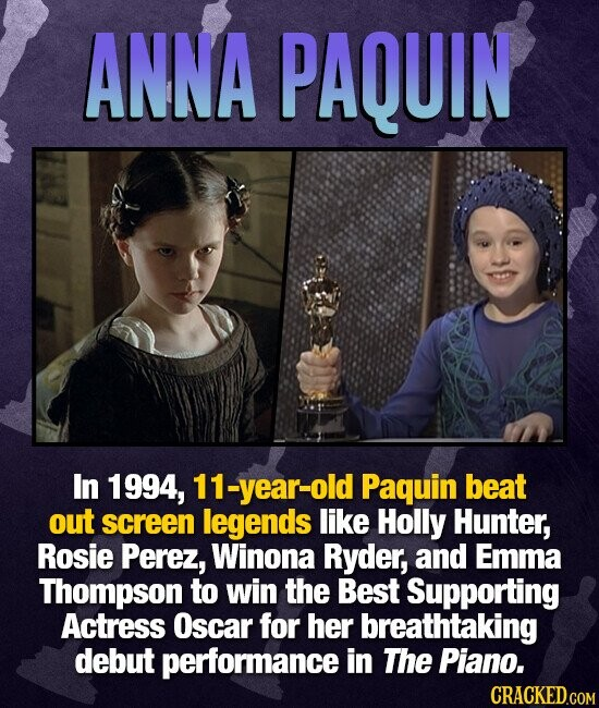ANNA PAQUIN In 1994, 11-year-old Paquin beat out screen legends like Holly Hunter, Rosie Perez, Winona Ryder, and Emma Thompson to win the Best Supporting Actress Oscar for her breathtaking debut performance in The Piano.