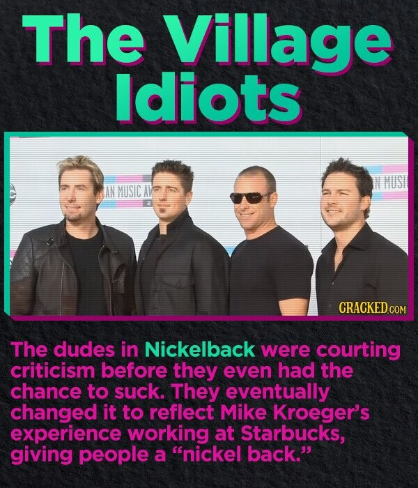 The Village Idiots AM MUSICAV CRACKED.COM The dudes in Nickelback were courting criticism before they even had the chance to suck. They eventually changed it to reflect Mike Kroeger's experience working at Starbucks, giving people a nickel back.