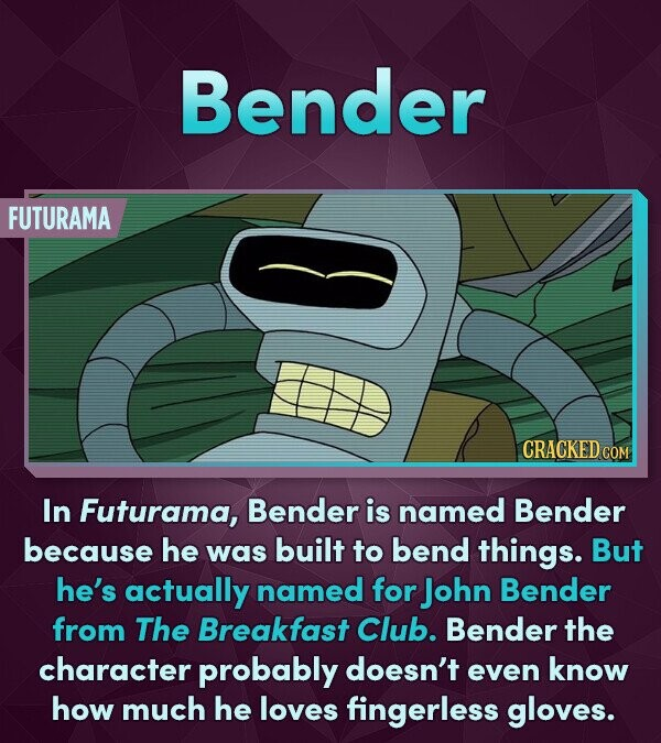 Bender FUTURAMA CRACKED COM In Futurama, Bender is named Bender because he was built to bend things. But he's actually named for John Bender from The Breakfast Club. Bender the character probably doesn't even know how much he loves fingerless gloves.