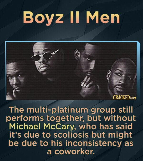 Boyz I Men The multi-platinum group still performs together, but without Michael McCary, who has said it's due to scoliosis but might be due to his inconsistency as a coworker.