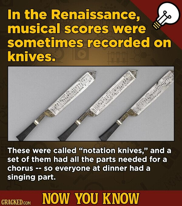 In the Renaissance, musical scores were sometimes recorded on knives. These were called notation knives, and a set of them had all the parts needed for a chorus -- so everyone at dinner had a singing part. NOW YOU KNOW CRACKED.COM