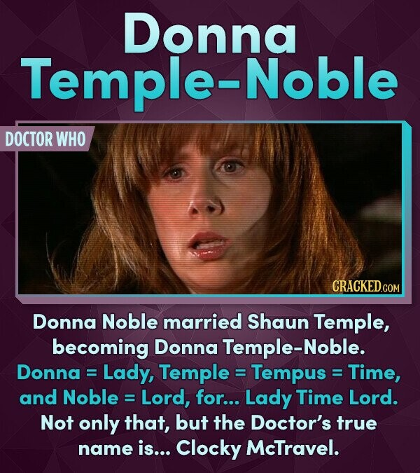 Donna Temple-Noble DOCTOR WHO Donna Noble married Shaun Temple, becoming Donna Temple-Noble. Donna= Lady, Temple : Tempus : Time, and Noble Lord, for... Lady Time Lord. Not only that, but the Doctor's true name is... Clocky McTravel.