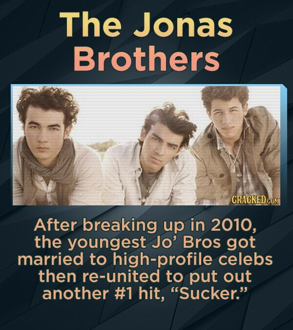 The Jonas Brothers After breaking up in 2010, the youngest Jo' Bros got married to high-profile celebs then re-united to put out another #1 hit, Sucker.