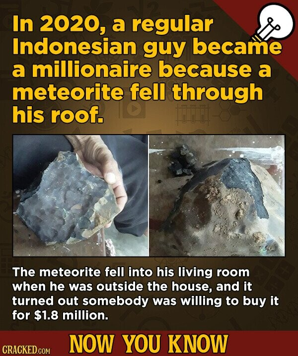 In 2020, a regular Indonesian guy became a millionaire because a meteorite fell through his roof. The meteorite fell into his living room when he was outside the house, and it turned out somebody was willing to buy it for $1.8 million. NOW YOU KNOW CRACKED.COM