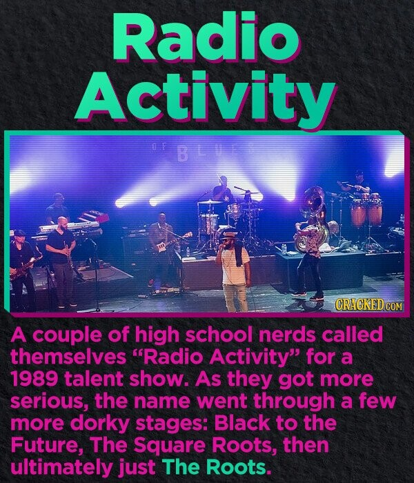 Radio Activity O F BLUE CRACKED.COM A couple of high school nerds called themselves Radio Activity for a 1989 talent show. As they got more serious, the name went through a few more dorky stages: Black to the Future, The Square Roots, then ultimately just The Roots.
