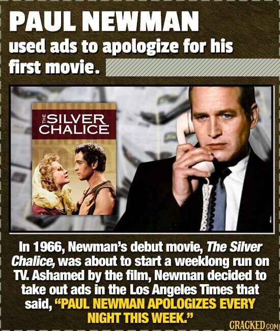 PAUL NEWMAN used ads to apologize for his first movie. SILVER CHALICE TH In 1966, Newman's debut movie, The Silver Chalice, was about to start a weekl