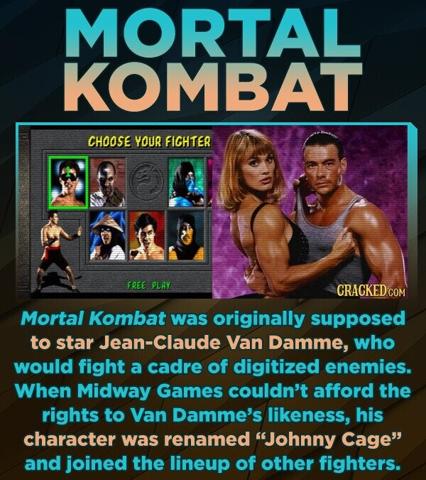 MORTAL KOMBAT CHOOSE YOUR FICHTER FREE PLAY CRACKED cO Mortal Kombat was originally supposed to star Jean-Claude Van Damme, who would fight a cadre of digitized enemies. When Midway Games couldn't afford the rights to Van Damme's likeness, his character was renamed Johnny Cage and joined the lineup of other fighters.