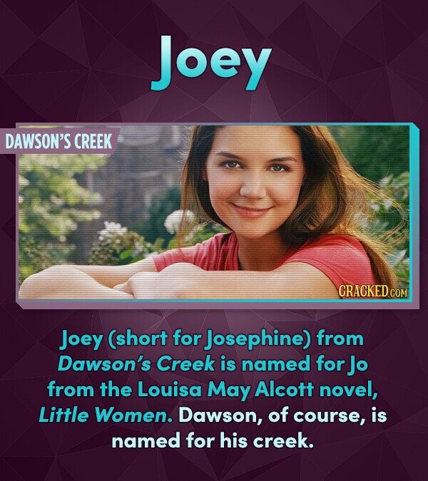 Joey DAWSON'S CREEK Joey (short for Josephine) from Dawson's Creek is named for Jo from the Louisa May Alcott novel, Little Women. Dawson, of course, is named for his creek.
