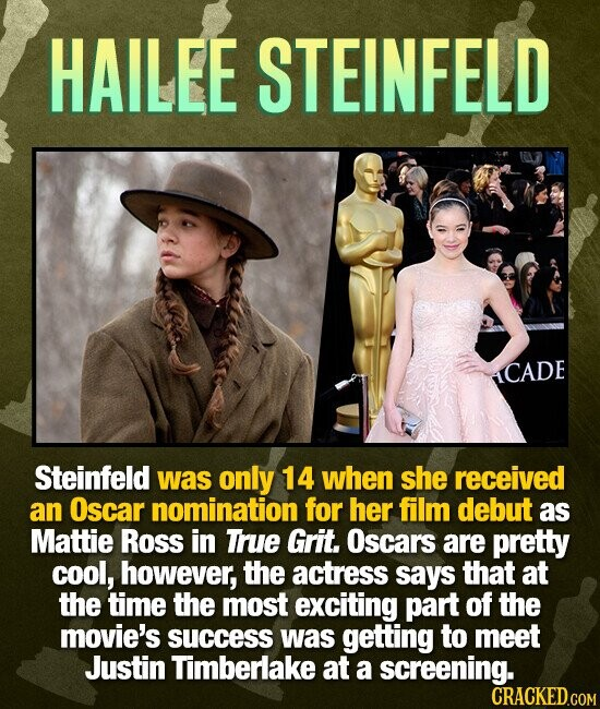 HAILEE STEINFELD ICADE Steinfeld was only 14 when she received an Oscar nomination for her film debut as Mattie Ross in True Grit. Oscars are pretty cool, however, the actress says that at the time the most exciting part of the movie's success was getting to meet Justin Timberlake at