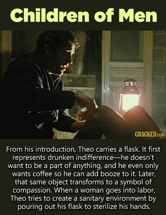 Children of Men UT 8 CRACKED.CO From his introduction, Theo carries a flask. It first represents drunken indifference- -he doesn't want to be a part of anything, and he even only wants coffee So he can add booze to it. Later, that same object transforms to a symbol of compassion.