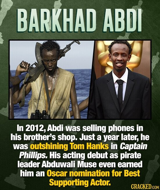 BARKHAD ABDI In 2012, Abdi was selling phones in his brother's shop. Just a year later, he was outshining Tom Hanks in Captain Phillips. His acting debut as pirate leader Abduwali Muse even eamed him an Oscar nomination for Best Supporting Actor. CRACKED.COM