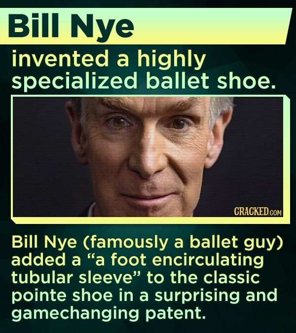 Bill Nye invented a highly specialized ballet shoe. Bill Nye (famously a ballet guy) added a a foot encirculating tubular sleeve to the classic pointe shoe in a surprising and gamechanging patent.