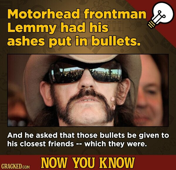 Motorhead frontman Lemmy had his ashes put in bullets. And he asked that those bullets be given to his closest friends - which they were. NOW YOU KNOW