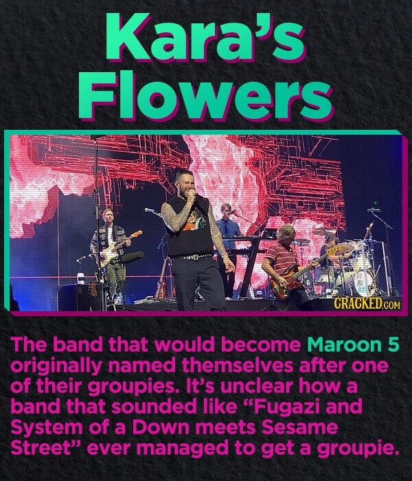 Kara's Flowers CRACKEDC The band that would become Maroon 5 originally named themselves after one of their groupies. It's unclear how a band that sounded like Fugazi and System of a Down meets Sesame Street ever managed to get a groupie.