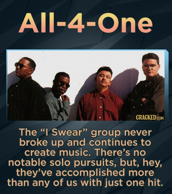 All-4 A The I Swear group never broke up and continues to create music. There's no notable solo pursuits, but, hey, they've accomplished more than any of us with just one hit.