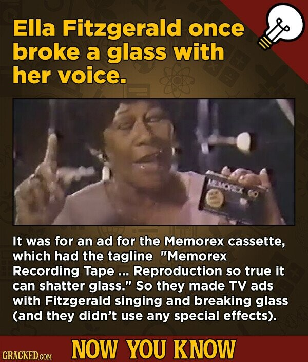 EIla Fitzgerald once broke a glass with her voice. MLLMOFEX o It was for an ad for the Memorex cassette, which had the tagline Memorex Recording Tape ... Reproduction so true it can shatter glass. So they made TV ads with Fitzgerald singing and breaking glass (and they didn't use any