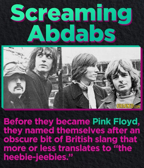 Screaming Abdabs GRACKED.COM Before they became Pink Floyd, they named themselves after an obscure bit of British slang that more or less translates to the eeisie-jeebies.