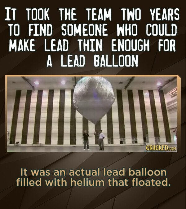 IT TOOK THE TEAM TWO YEARS TO FIND SOMEONE WHO COULD MAKE LEAD THIN ENOUGH FOR A LEAD BALLOON CRACKED CO It was an actual lead balloon filled with hel