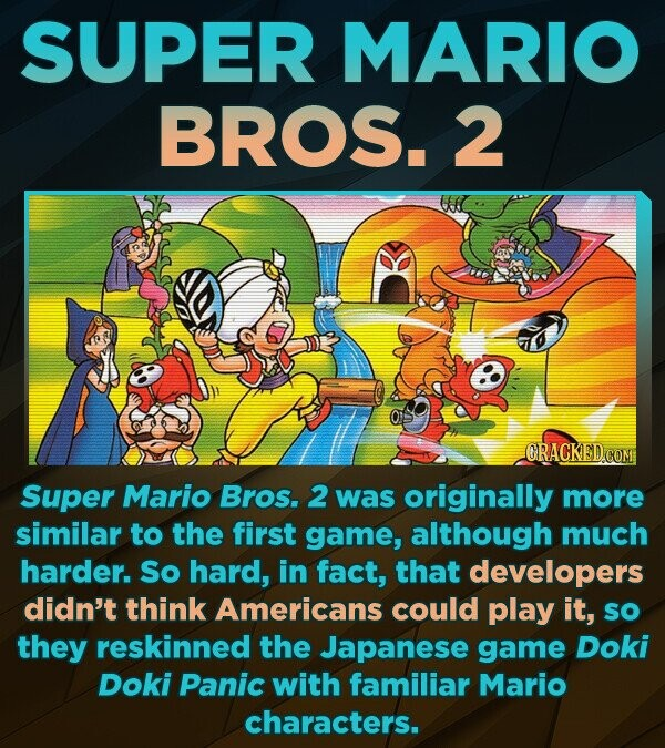 SUPER MARIO BROS. 2 ORACKED COM Super Mario Bros. 2 was originally more similar to the first game, although much harder. So hard, in fact, that developers didn't think Americans could play it, so they reskinned the Japanese game Doki Doki Panic with familiar Mario characters.