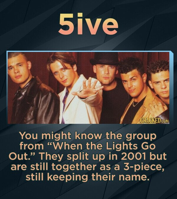 5ive You might know the group from When the Lights Go Out. They split up in 2001 but are still together as a 3-piece, still keeping their name.