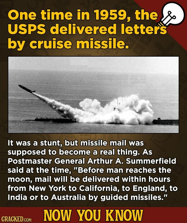 One time in 1959, the USPS delivered letters by cruise missile. It was a stunt, but missile mail was supposed to become a real thing. As Postmaster General Arthur A. Summerfield said at the time, Before man reaches the moon, mail will be delivered within hours from New York to