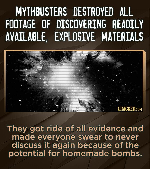 MYTHBUSTERS DESTROYED ALL FOOTAGE OF DISCOVERING READILY AVAILABLE, EXPLOSIVE MATERIALS CRACKED.COM They got ride of all evidence and made everyone sw