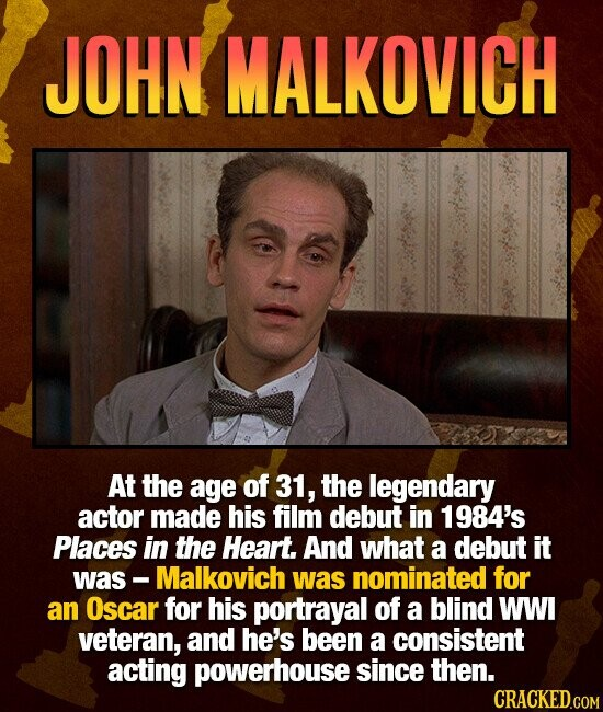 JOHN MALKOVICH At the age of 31, the legendary actor made his film debut in 1984's Places in the Heart. And what a debut it was - Malkovich was nominated for an Oscar for his portrayal of a blind WWI veteran, and he's been a consistent acting powerhouse since then.