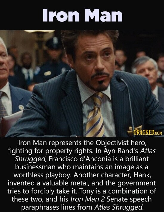 Iron Man CRACKEDc COM Iron Man represents the Objectivist hero, fighting for property rights. In Ayn Rand's Atlas Shrugged, Francisco d'Anconia is a brilliant businessman who maintains an image as a worthless playboy. Another character, Hank, invented a valuable metal, and the government tries to forcibly take it. Tony is