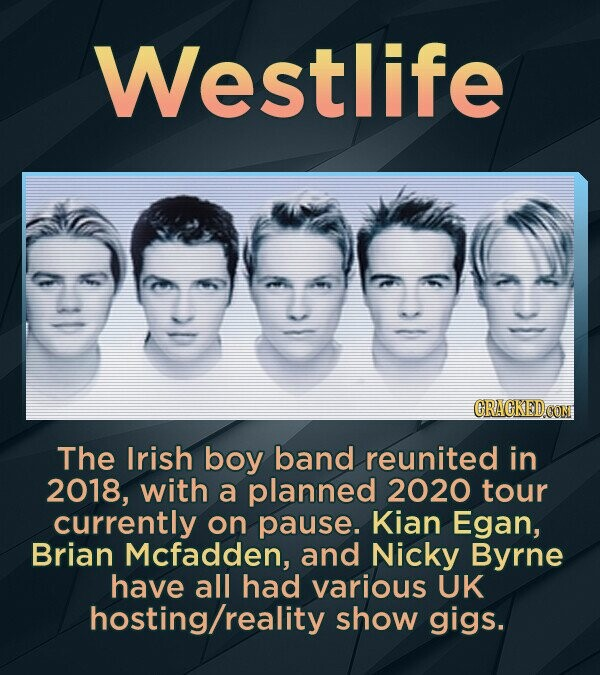 Westlife CRACKED OOM The Irish boy band reunited in 2018, with a planned 2020 tour currently on pause. Kian Egan, Brian Mcfadden, and Nicky Byrne have all had various UK hosting/reality show gigs.