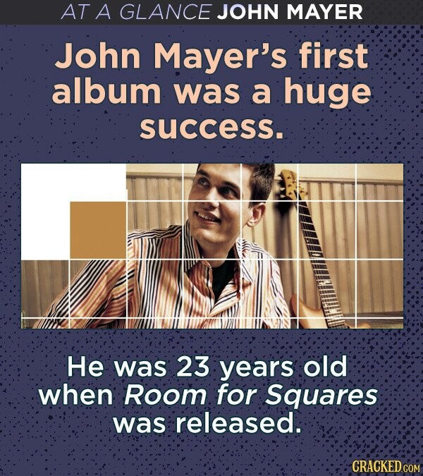 AT A GLANCE JOHN MAYER John Mayer's first album was a huge success. He was 23 years old when Room for Squares was released. CRACKED COM