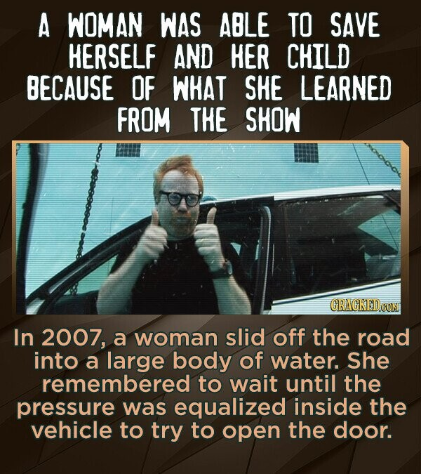 A WOMAN WAS ABLE TO SAVE HERSELF AND HER CHILD BECAUSE OF WHAT SHE LEARNED FROM THE SHOW CRACKED COM In 2007, a woman slid off the road into a large b