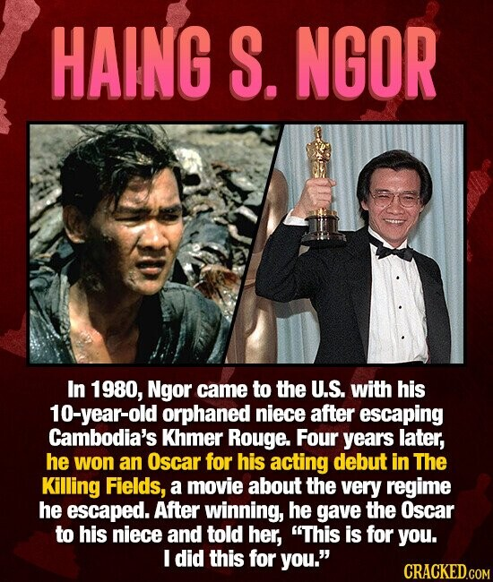 HAING S. NGOR In 1980, Ngor came to the U.S. with his 10-year-old orphaned niece after escaping Cambodia's Khmer Rouge. Four years later, he won an Oscar for his acting debut in The Killing Fields, a movie about the very regime he escaped. After winning, he gave the Oscar to