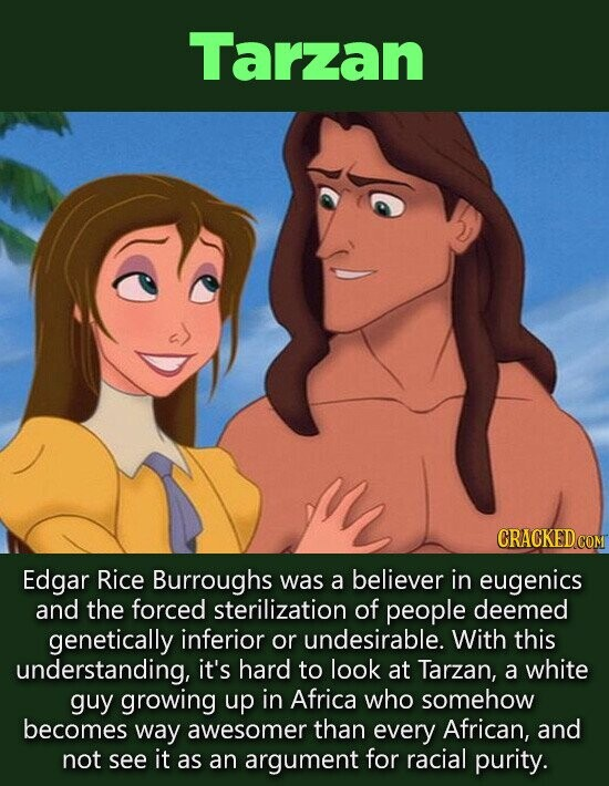 Tarzan Edgar Rice Burroughs was a believer in eugenics and the forced sterilization of people deemed genetically inferior or undesirable. With this understanding, it's hard to look at Tarzan, a white guy growing up in Africa who somehow becomes way awesomer than every African, and not see it as
