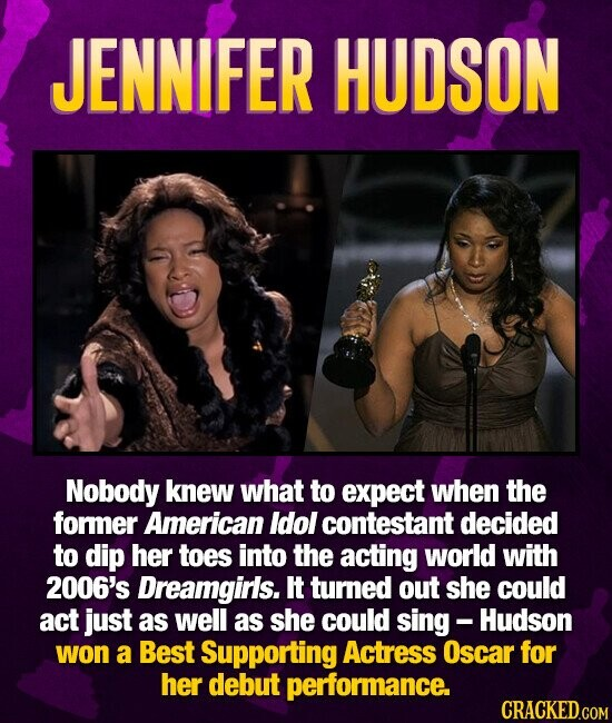 JENNIFER HUDSON Nobody knew what to expect when the former American Idol contestant decided to dip her toes into the acting world with 2006's Dreamgirls. It turned out she could act just as well as she could sing- Hudson won a Best Supporting Actress Oscar for her debut performance.