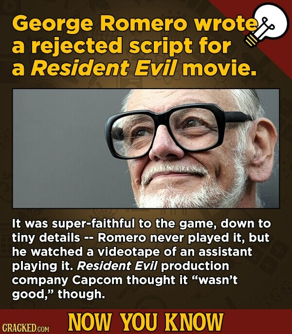 George Romero wrote a rejected script for a Resident Evil movie. It was super-faithful to the game, down to tiny details - Romero never played it, but he watched a videotape of an assistant playing it. Resident Evil production company Capcom thought it wasn't good, though. NOW YOU KNOW