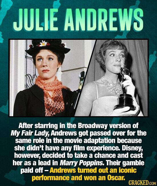 JULIE ANDREWS After starring in the Broadway version of My Fair Lady, Andrews got passed over for the same role in the movie adaptation because she didn't have any film experience. Disney, however, decided to take a chance and cast her as a lead in Mary Poppins. Their gamble paid