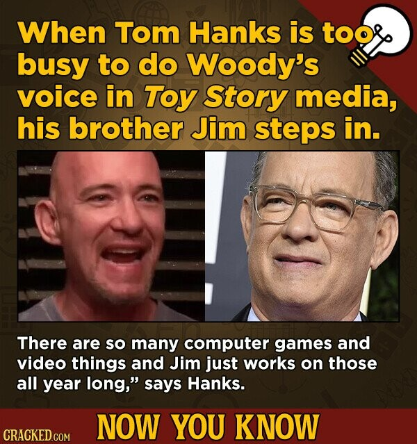 When Tom Hanks is too busy to do Woody's voice in TOY Story media, his brother Jim steps in. There are so many computer games and video things and Jim just works on those all year long, says Hanks. NOW YOU KNOW CRACKED COM