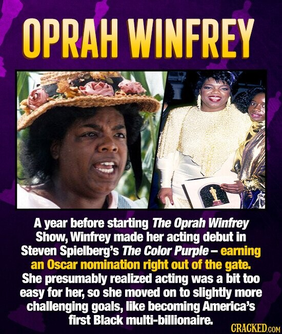 OPRAH WINFREY A year before starting The Oprah Winfrey Show, Winfrey made her acting debut in Steven Spielberg's The Color Purple-earning an Oscar nomination right out of the gate. She presumably realized acting was a bit too easy for her, so she moved on to slightly more challenging goals, like