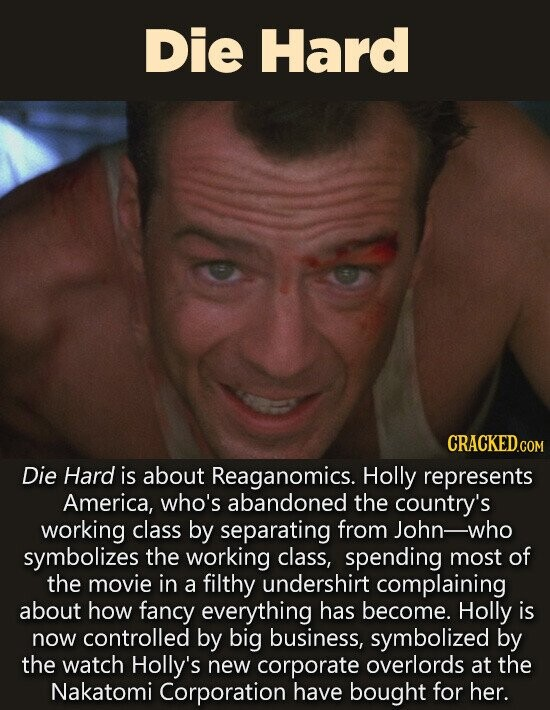 DiE Hard CRACKED.CO COM Die Hard is about Reaganomics. Holly represents America, who's abandoned the country's working class by separating from John-who symbolizes the working class, spending most of the movie in a filthy undershirt complaining about how fancy everything has become. Holly is now controlled by big business, symbolized