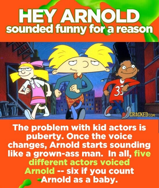 HEY ARNOLD sounded funny for a reason 33 CRACKEDCO The problem with kid actors is puberty. Once the voice changes, Arnold starts sounding like a grown-ass man. In all, five different actors voiced Arnold -. six if you count Arnold as a baby.